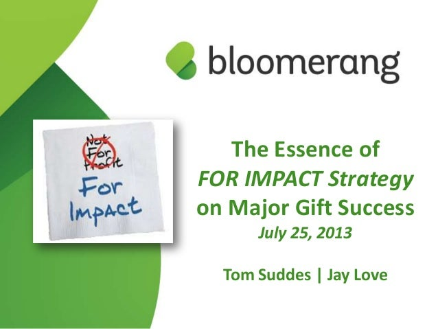 The Essence of FOR IMPACT Strategy on Major Gift Success July 25, 2013 Tom Suddes | Jay Love