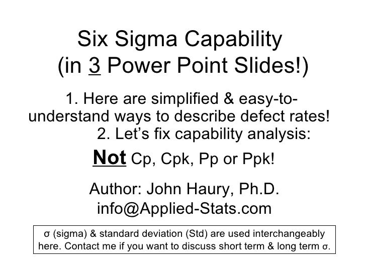 Six Sigma Capability  (in  3  Power Point Slides!) 1.  Here are simplified & easy-to-understand ways to describe defect ra...