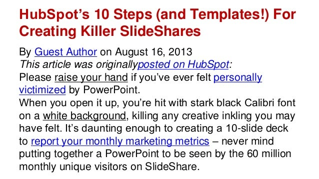 HubSpot's 10 Steps (and Templates!) For Creating Killer SlideShares By Guest Author on August 16, 2013 This article was or...
