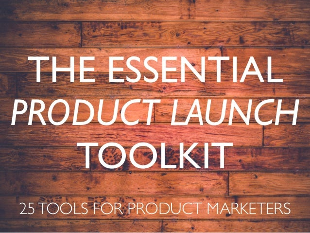 THE ESSENTIAL PRODUCT LAUNCH TOOLKIT 25TOOLS FOR PRODUCT MARKETERS