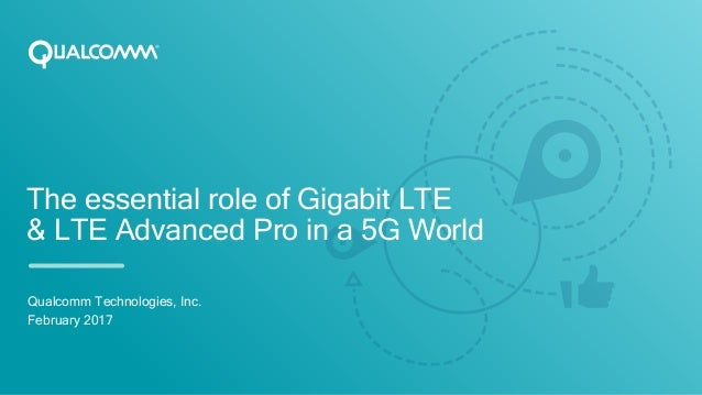 The essential role of Gigabit LTE & LTE Advanced Pro in a 5G World Qualcomm Technologies, Inc. February 2017