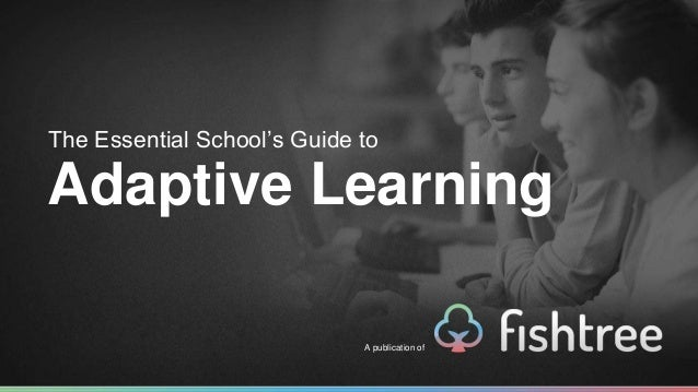 The Essential School's Guide to  Adaptive Learning  A publication of