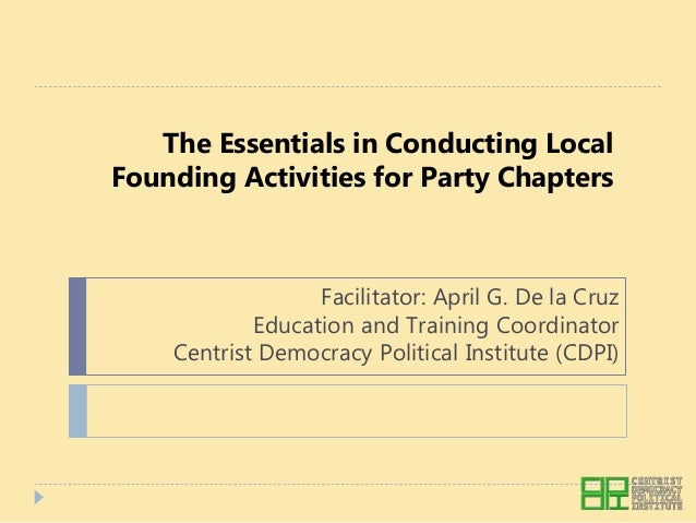 The Essentials in Conducting Local Founding Activities for Party Chapters Facilitator: April G. De la Cruz Education and T...