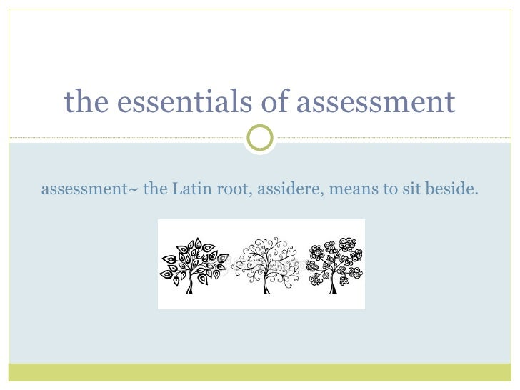 the essentials of assessment assessment~ the Latin root, assidere, means to sit beside.