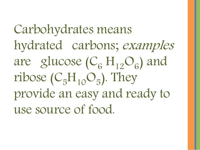 Carbohydrates means hydrated carbons; examples are glucose (C6 H12O6) and ribose (C5H10O5). They provide an easy and ready...