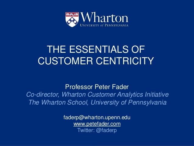 THE ESSENTIALS OF CUSTOMER CENTRICITY Professor Peter Fader Co-director, Wharton Customer Analytics Initiative The Wharton...