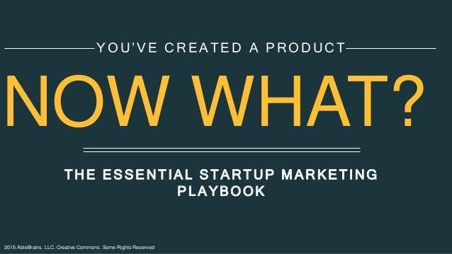 2015 AbleBrains, LLC. Creative Commons. Some Rights Reserved THE ESSENTIAL STARTUP MARKETING PLAYBOOK YOU'VE CREATED A PRO...