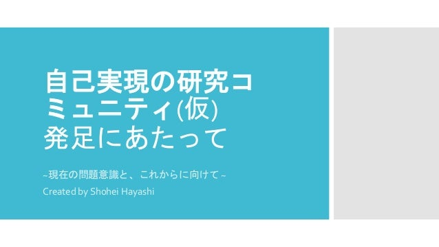 自己実現の研究コ ミュニティ(仮) 発足にあたって ~現在の問題意識と、これからに向けて ~ Created by Shohei Hayashi