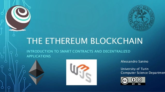 THE ETHEREUM BLOCKCHAIN INTRODUCTION TO SMART CONTRACTS AND DECENTRALIZED APPLICATIONS Alessandro Sanino University of Tur...