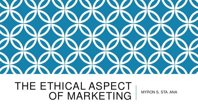 THE ETHICAL ASPECT OF MARKETING  MYRON S. STA. ANA