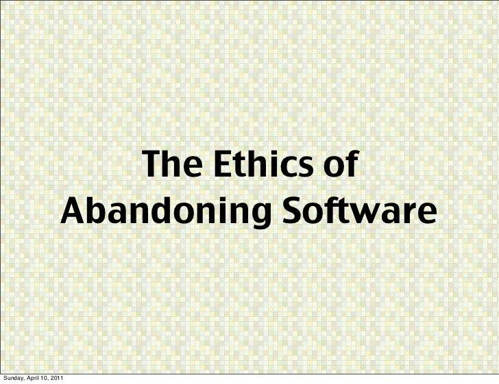 The Ethics of                    Abandoning SoftwareSunday, April 10, 2011