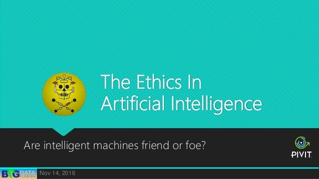 The Ethics In Artificial Intelligence Are intelligent machines friend or foe? Nov 14, 2016