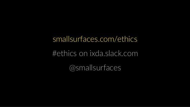 @ smallsurfaces.com/ethics #ethics on ixda.slack.com @smallsurfaces