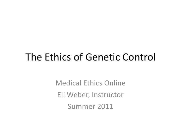 The Ethics of Genetic Control<br />Medical Ethics Online<br />Eli Weber, Instructor<br />Summer 2011<br />