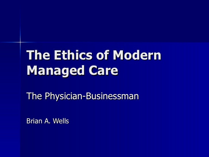 The Ethics of Modern Managed Care The Physician-Businessman Brian A. Wells