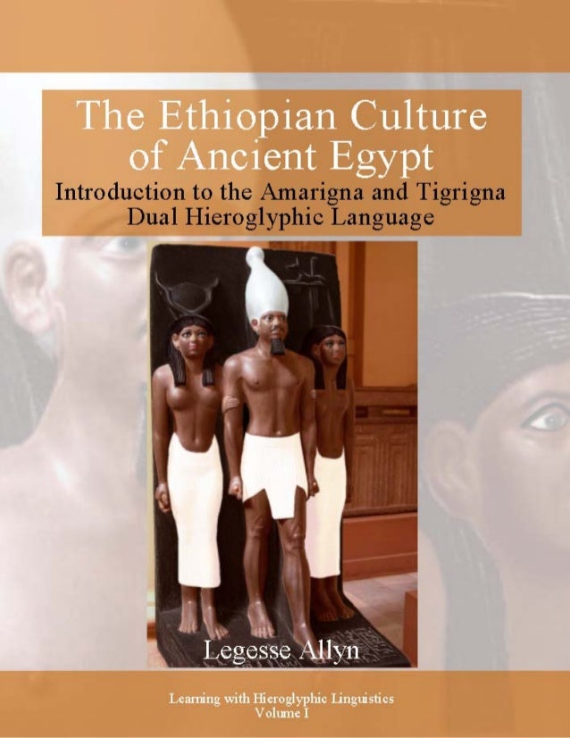 The Ethiopian Culture of Ancient Egypt Introduction to the Amarigna and Tigrigna Dual Hieroglyphic Language Legesse Allyn ...