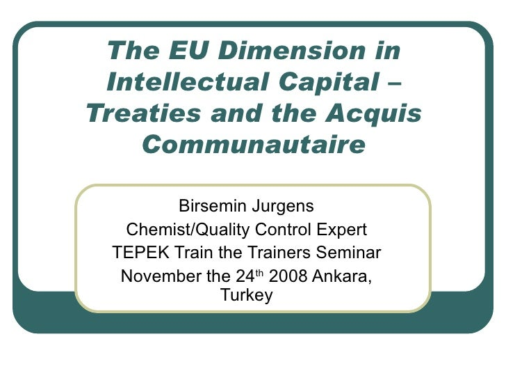 The EU Dimension in Intellectual Capital – Treaties and the Acquis Communautaire Birsemin Jurgens Chemist/Quality Control ...