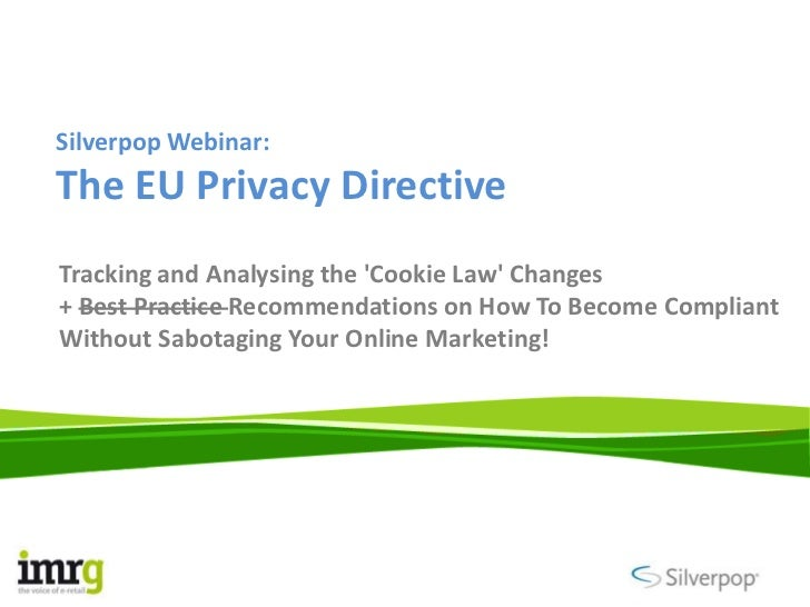 Silverpop Webinar:The EU Privacy DirectiveTracking and Analysing the Cookie Law Changes+ Best Practice Recommendations on ...