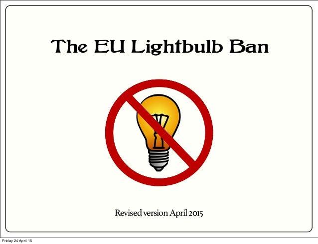 The EU Lightbulb Ban RevisedversionApril2015 Friday 24 April 15