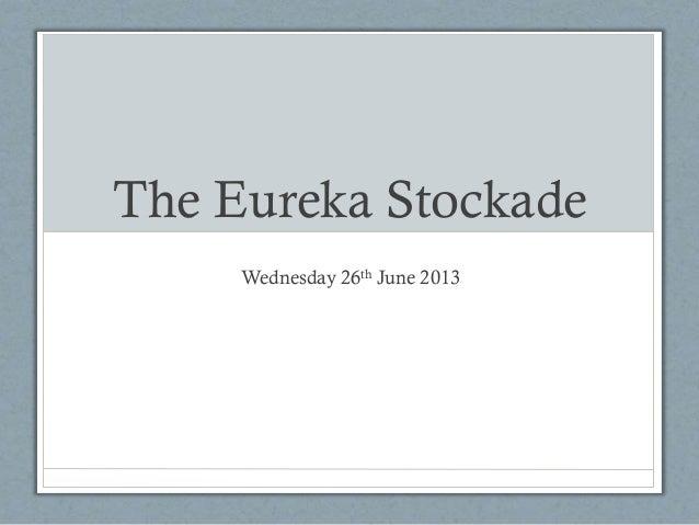 The Eureka Stockade Wednesday 26th June 2013