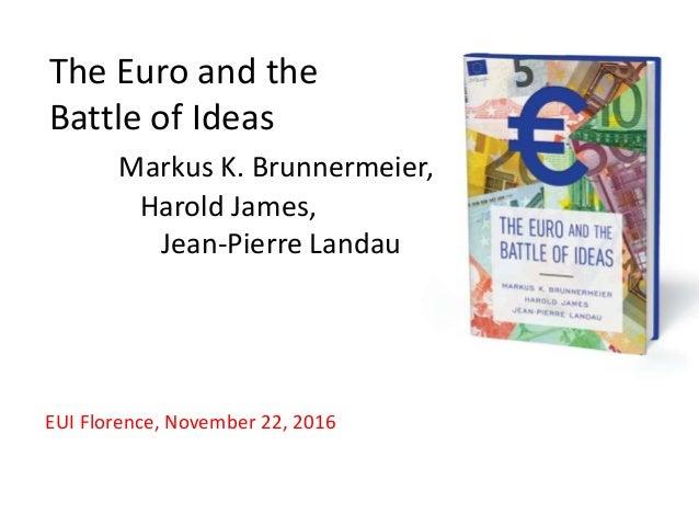 The Euro and the Battle of Ideas Markus K. Brunnermeier, Harold James, Jean-Pierre Landau EUI Florence, November 22, 2016