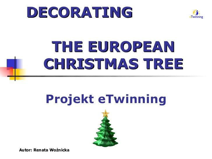 DECORATING  THE EUROPEAN CHRISTMAS TREE Projekt eTwinning Autor: Renata Woźnicka
