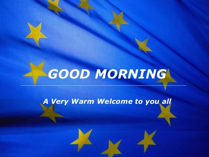 GOOD MORNING A Very Warm Welcome to you all