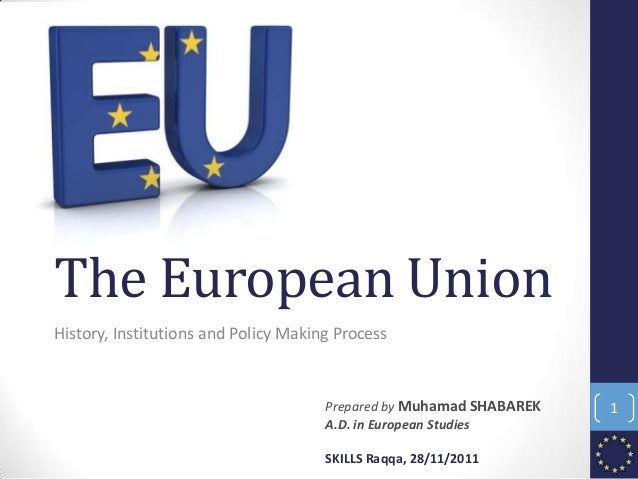The European Union History, Institutions and Policy Making Process Prepared by Muhamad SHABAREK A.D. in European Studies S...