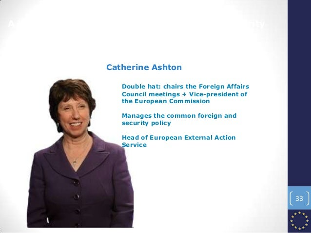 A high representative for foreign affairs and security Catherine Ashton Double hat: chairs the Foreign Affairs Council mee...