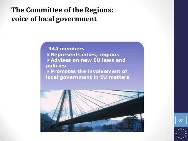 The Committee of the Regions: voice of local government 344 members 4Represents cities, regions 4Advises on new EU laws an...