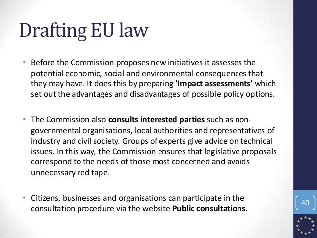 Drafting EU law • Before the Commission proposes new initiatives it assesses the potential economic, social and environmen...