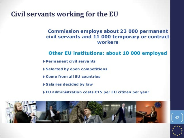 Civil servants working for the EU 4Permanent civil servants 4Selected by open competitions 4Come from all EU countries 4Sa...