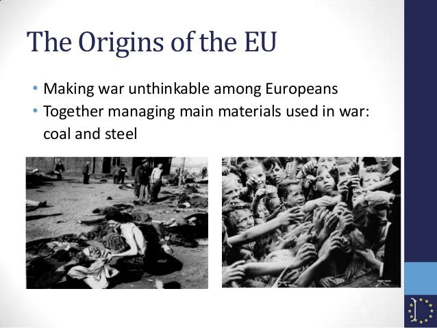 The Origins of the EU • Making war unthinkable among Europeans • Together managing main materials used in war: coal and st...