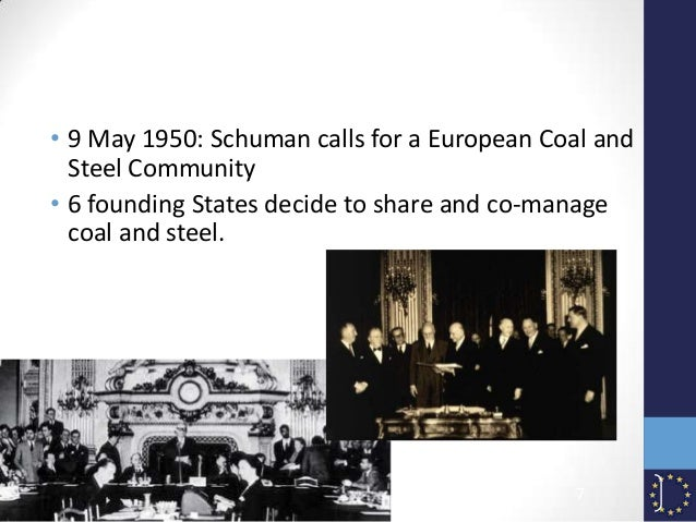 • 9 May 1950: Schuman calls for a European Coal and Steel Community • 6 founding States decide to share and co-manage coal...