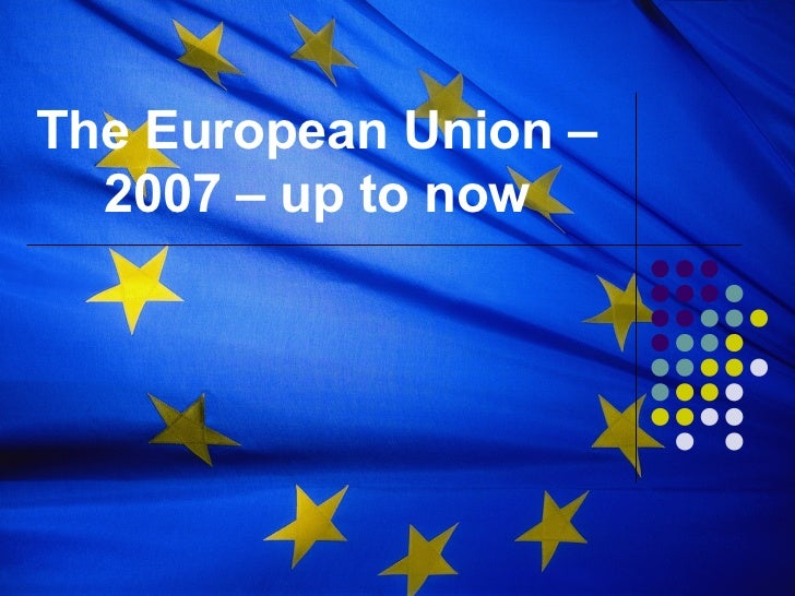 The European Union –  2007 – up to now