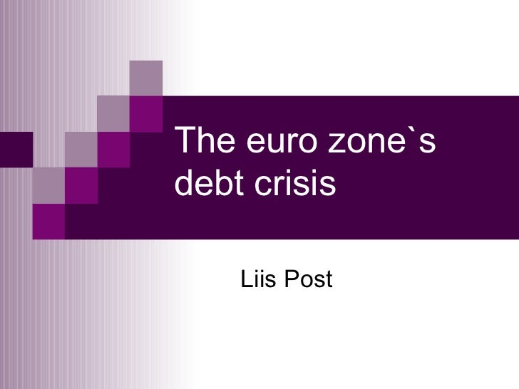 The euro zone`s debt crisis Liis Post
