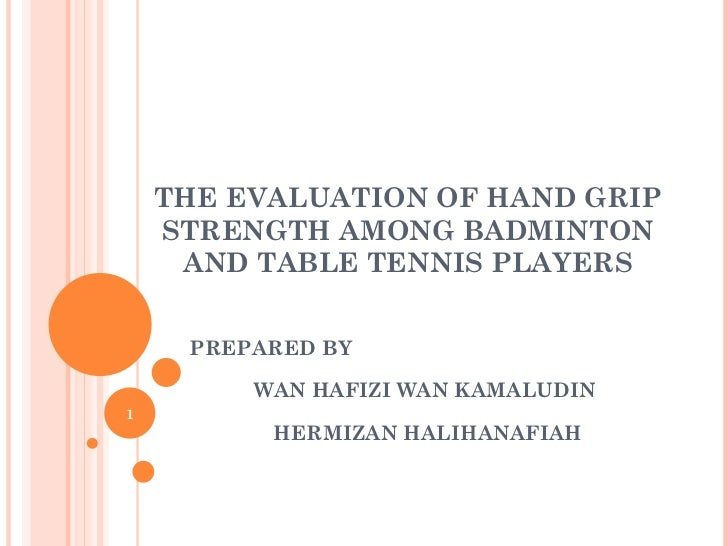 THE EVALUATION OF HAND GRIP    STRENGTH AMONG BADMINTON     AND TABLE TENNIS PLAYERS     PREPARED BY         WAN HAFIZI WA...