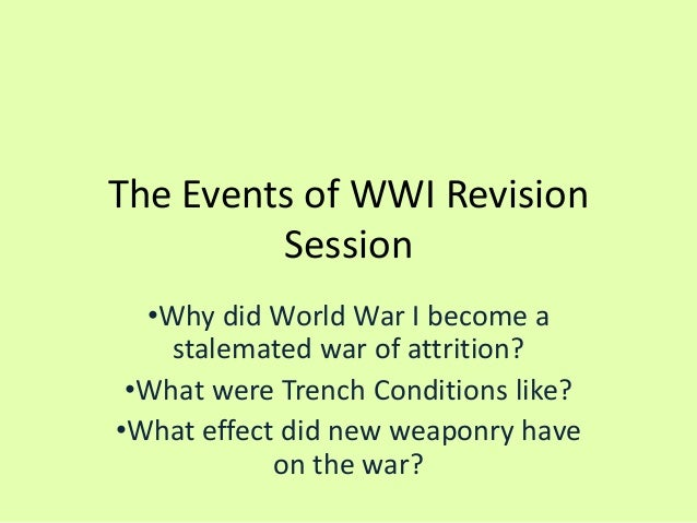 The Events of WWI Revision Session •Why did World War I become a stalemated war of attrition? •What were Trench Conditions...