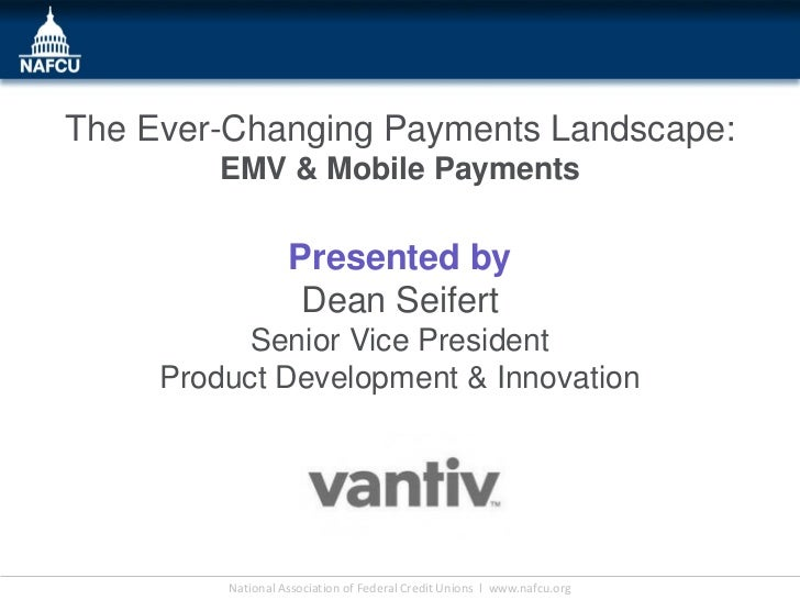 The Ever-Changing Payments Landscape:         EMV & Mobile Payments                   Presented by                    Dean...