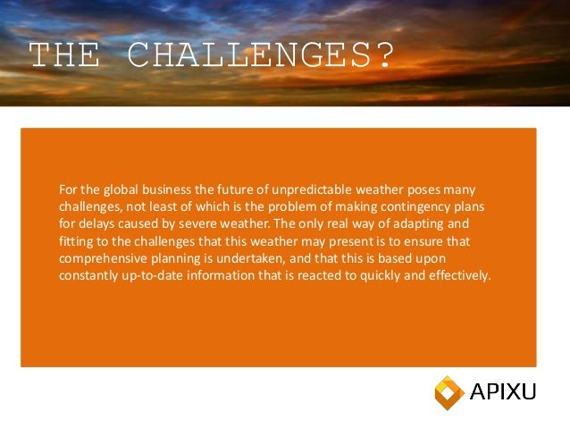 THE CHALLENGES? For the global business the future of unpredictable weather poses many challenges, not least of which is t...