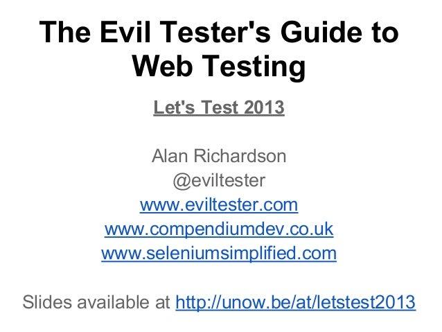The Evil Tester's Guide to Web Testing Let's Test 2013 Alan Richardson @eviltester www.eviltester.com www.compendiumdev.co...