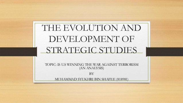 THE EVOLUTION AND DEVELOPMENT OF STRATEGIC STUDIES TOPIC: IS U.S WINNING THE WAR AGAINST TERRORISM (AN ANALYSIS) BY MUHAMM...