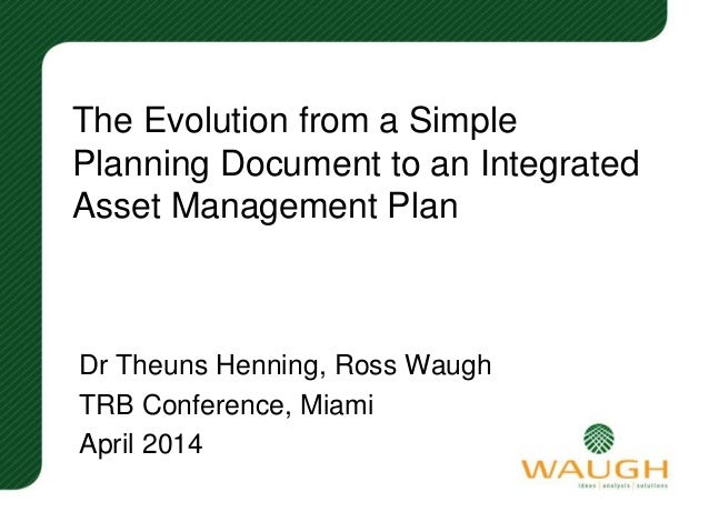 The Evolution from a Simple Planning Document to an Integrated Asset Management Plan Dr Theuns Henning, Ross Waugh TRB Con...