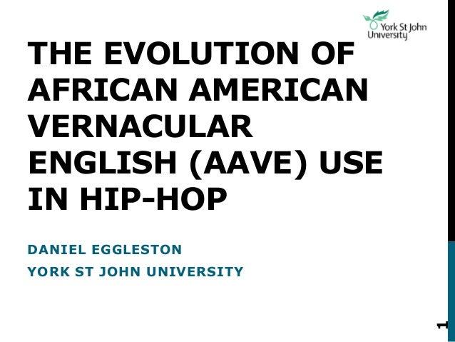 THE EVOLUTION OF AFRICAN AMERICAN VERNACULAR ENGLISH (AAVE) USE IN HIP-HOP DANIEL EGGLESTON YORK ST JOHN UNIVERSITY 1