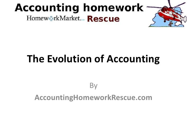 evolution of accounting While studying towards a qualification in accounting, here are a few  when you  don't understand something in the coursework, you run the.