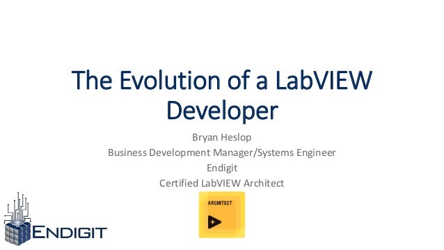 The Evolution of a LabVIEW Developer Bryan Heslop Business Development Manager/Systems Engineer Endigit Certified LabVIEW ...