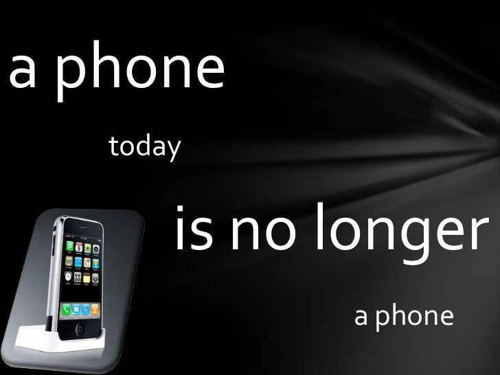 a phone<br />today<br />is no longer<br />aphone<br />