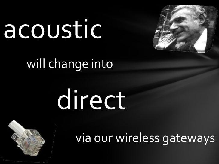 acoustic<br />willchangeinto<br />direct<br />via ourwirelessgateways<br />