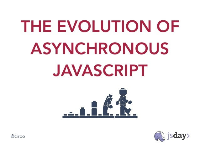 THE EVOLUTION OF ASYNCHRONOUS JAVASCRIPT @cirpo