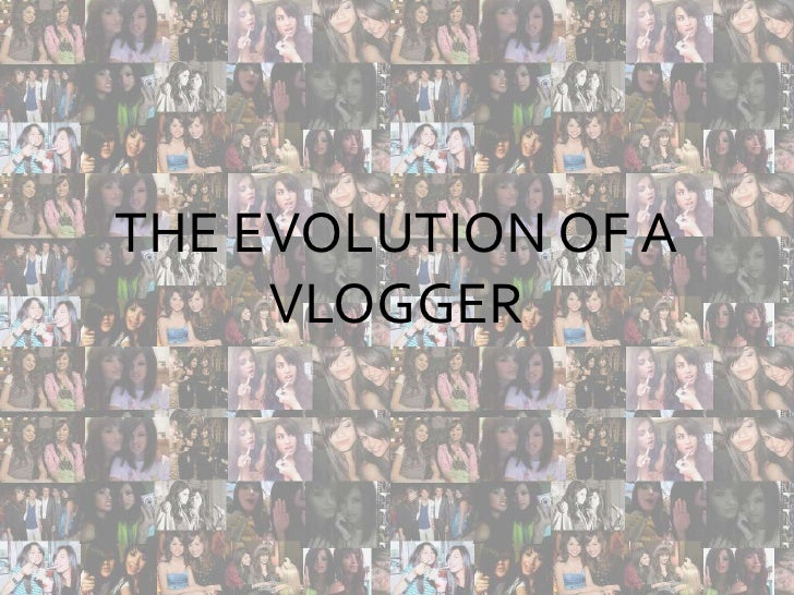 THE EVOLUTION OF A VLOGGER<br />The evolution of a Vlogger<br />